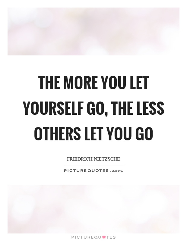 The more you let yourself go, the less others let you go Picture Quote #1