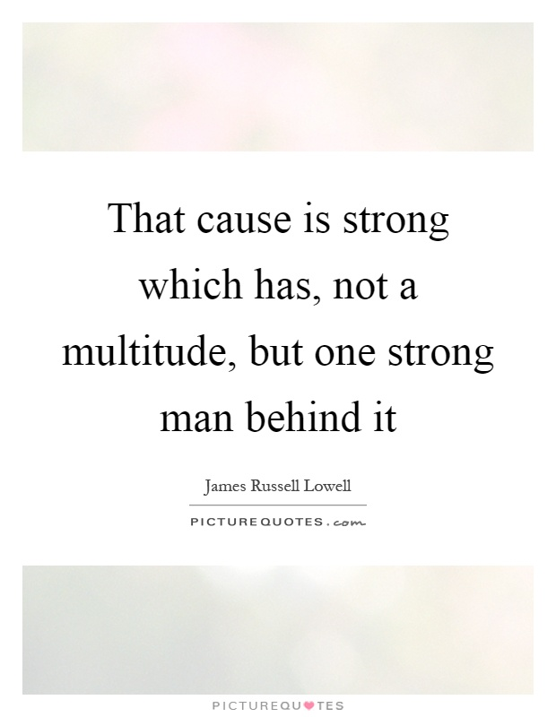 That cause is strong which has, not a multitude, but one strong man behind it Picture Quote #1
