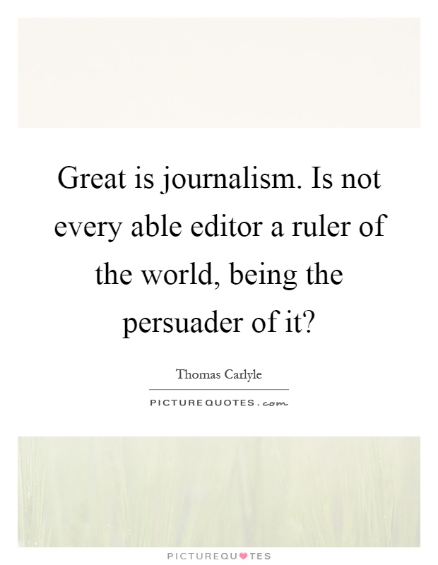 Great is journalism. Is not every able editor a ruler of the world, being the persuader of it? Picture Quote #1