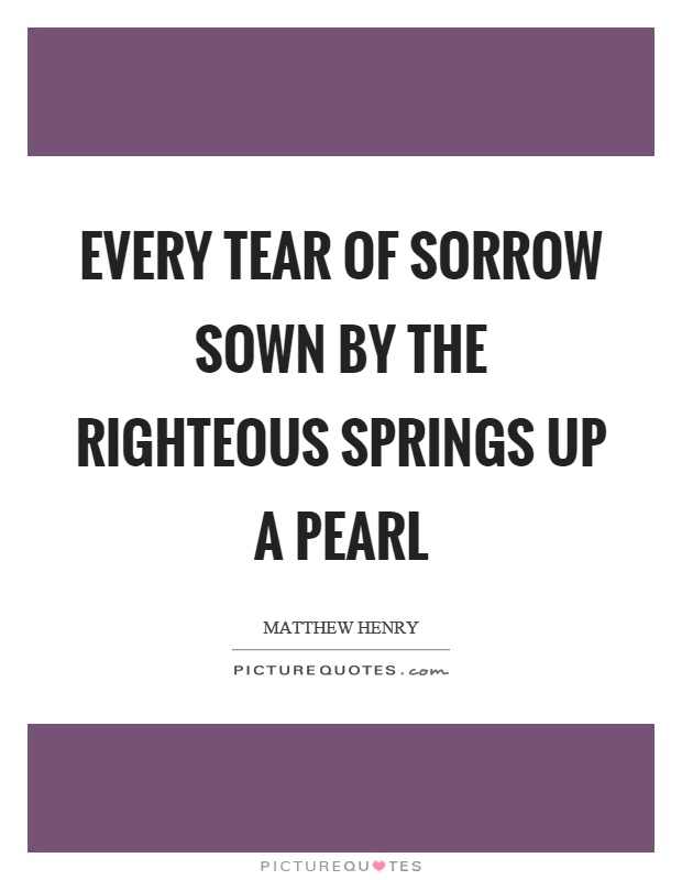 Every tear of sorrow sown by the righteous springs up a pearl Picture Quote #1