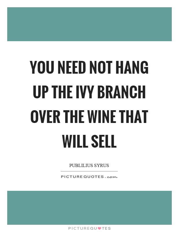 You need not hang up the ivy branch over the wine that will sell Picture Quote #1