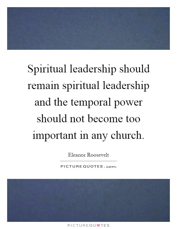 Spiritual leadership should remain spiritual leadership and the temporal power should not become too important in any church Picture Quote #1