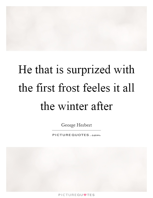 He that is surprized with the first frost feeles it all the winter after Picture Quote #1