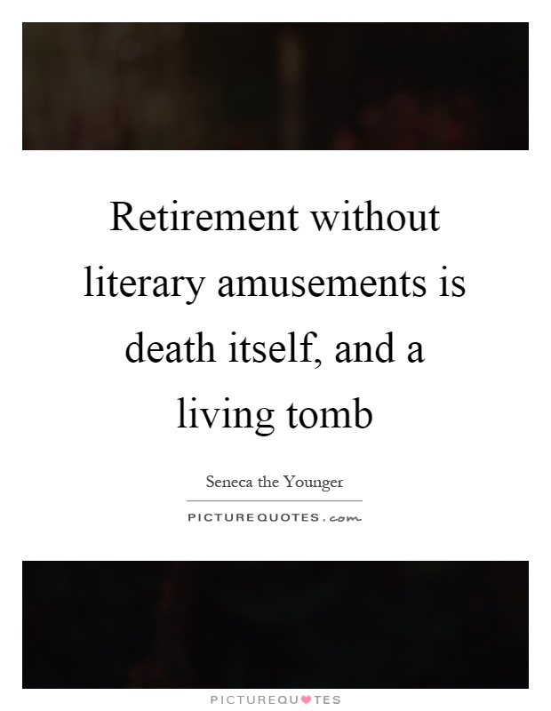 Retirement without literary amusements is death itself, and a living tomb Picture Quote #1
