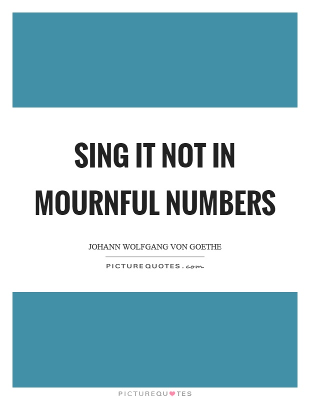 Sing it not in mournful numbers Picture Quote #1