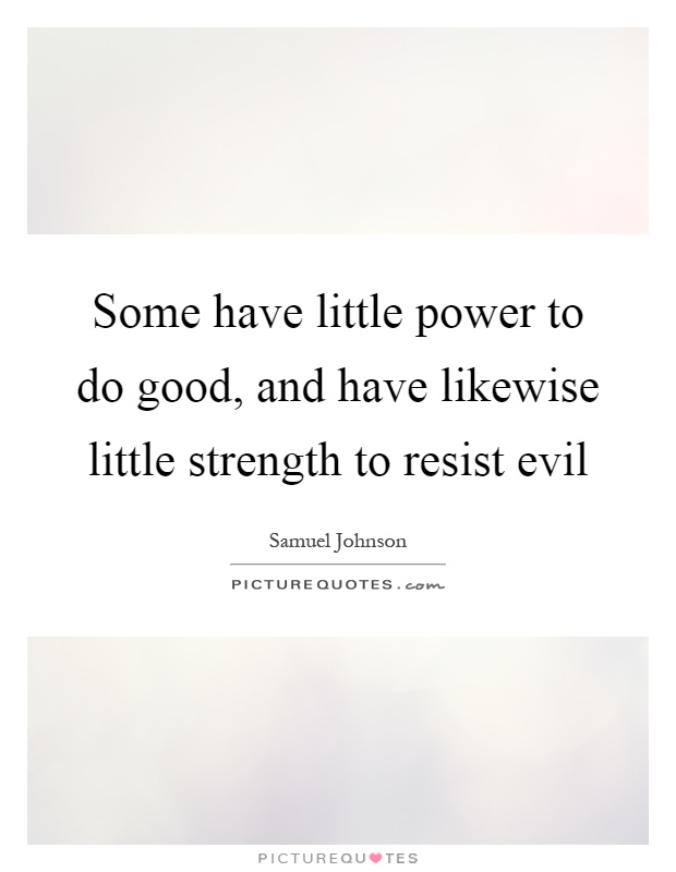 Some have little power to do good, and have likewise little strength to resist evil Picture Quote #1