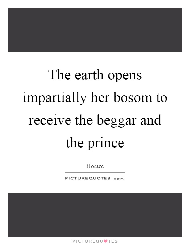 The earth opens impartially her bosom to receive the beggar and the prince Picture Quote #1