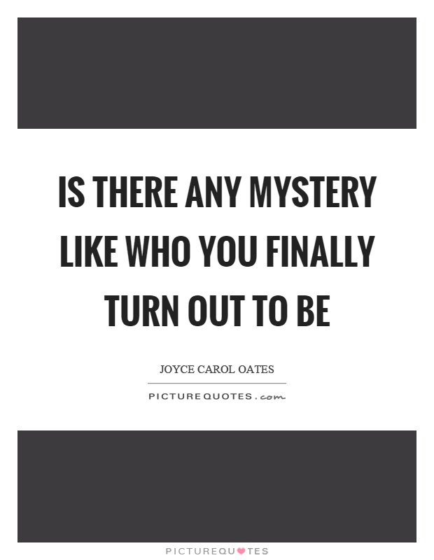 Is there any mystery like who you finally turn out to be Picture Quote #1