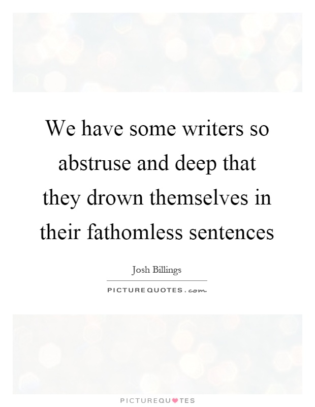 We have some writers so abstruse and deep that they drown themselves in their fathomless sentences Picture Quote #1