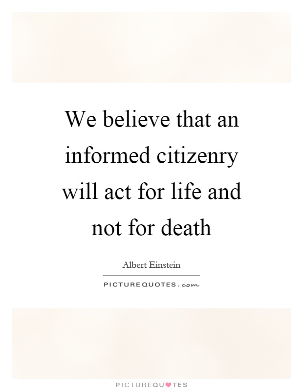 We believe that an informed citizenry will act for life and not for death Picture Quote #1