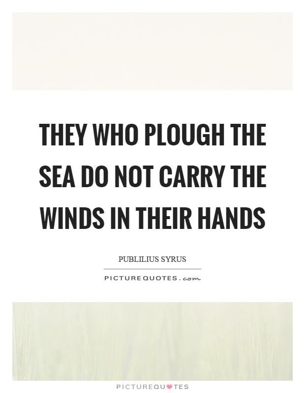 They who plough the sea do not carry the winds in their hands Picture Quote #1