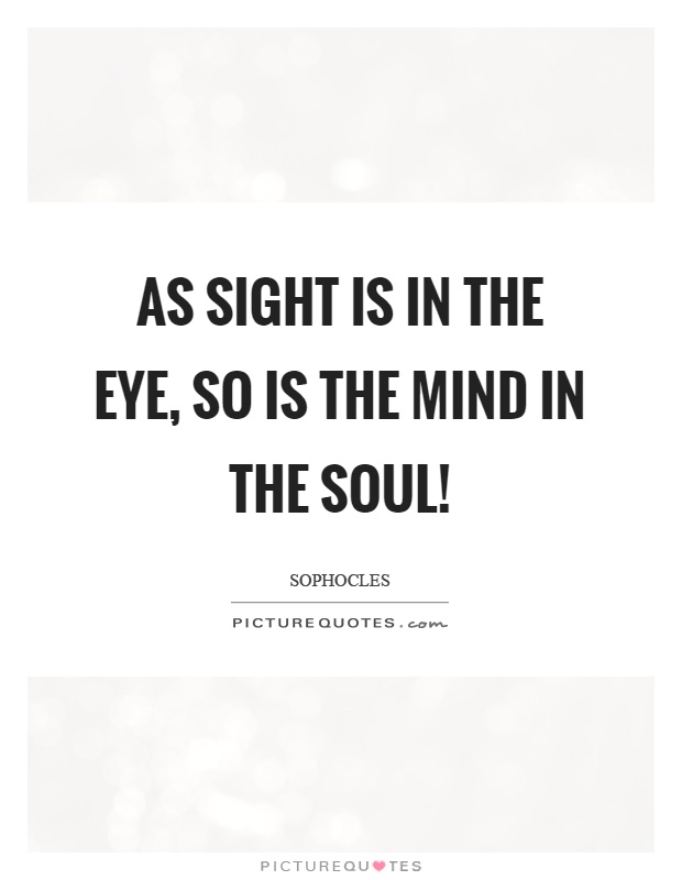 As sight is in the eye, so is the mind in the soul! Picture Quote #1