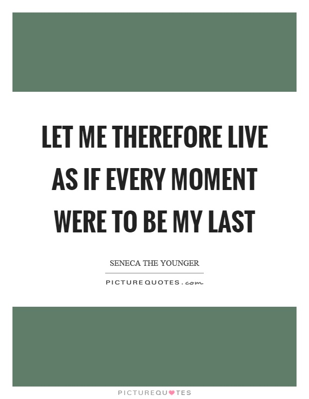 Let me therefore live as if every moment were to be my last Picture Quote #1