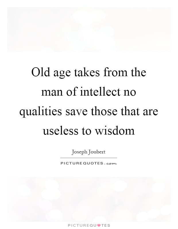 Old age takes from the man of intellect no qualities save those that are useless to wisdom Picture Quote #1
