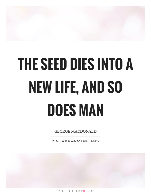 The Seed Dies Into A New Life, And So Does Man Picture Quote #1