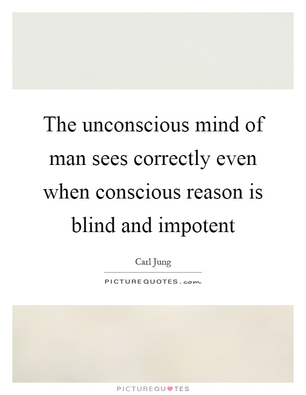 The unconscious mind of man sees correctly even when conscious reason is blind and impotent Picture Quote #1