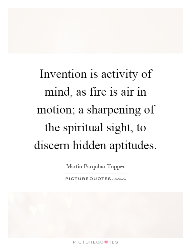 Invention is activity of mind, as fire is air in motion; a sharpening of the spiritual sight, to discern hidden aptitudes Picture Quote #1