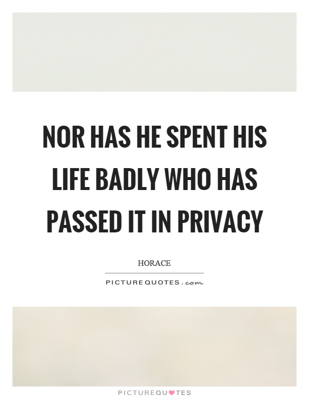 Nor has he spent his life badly who has passed it in privacy Picture Quote #1