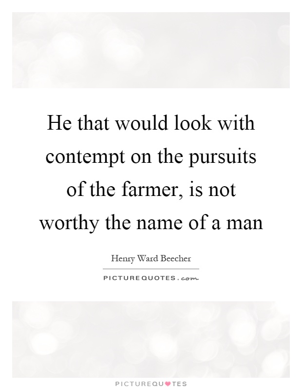 He that would look with contempt on the pursuits of the farmer, is not worthy the name of a man Picture Quote #1