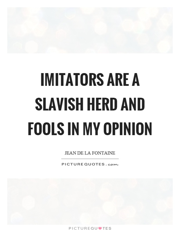 Imitators are a slavish herd and fools in my opinion Picture Quote #1