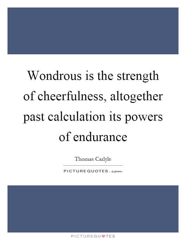 Wondrous is the strength of cheerfulness, altogether past calculation its powers of endurance Picture Quote #1