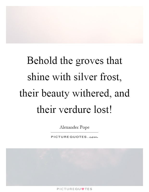 Behold the groves that shine with silver frost, their beauty withered, and their verdure lost! Picture Quote #1