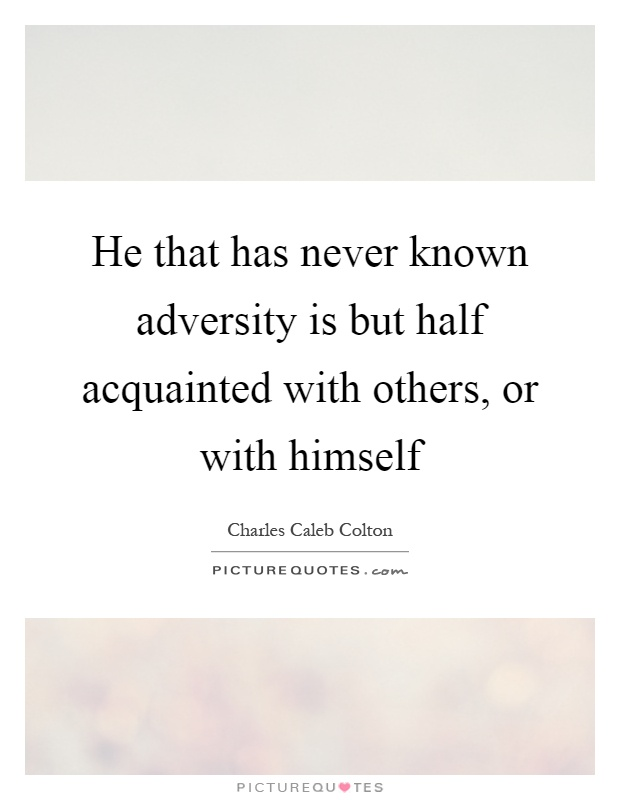 He that has never known adversity is but half acquainted with others, or with himself Picture Quote #1