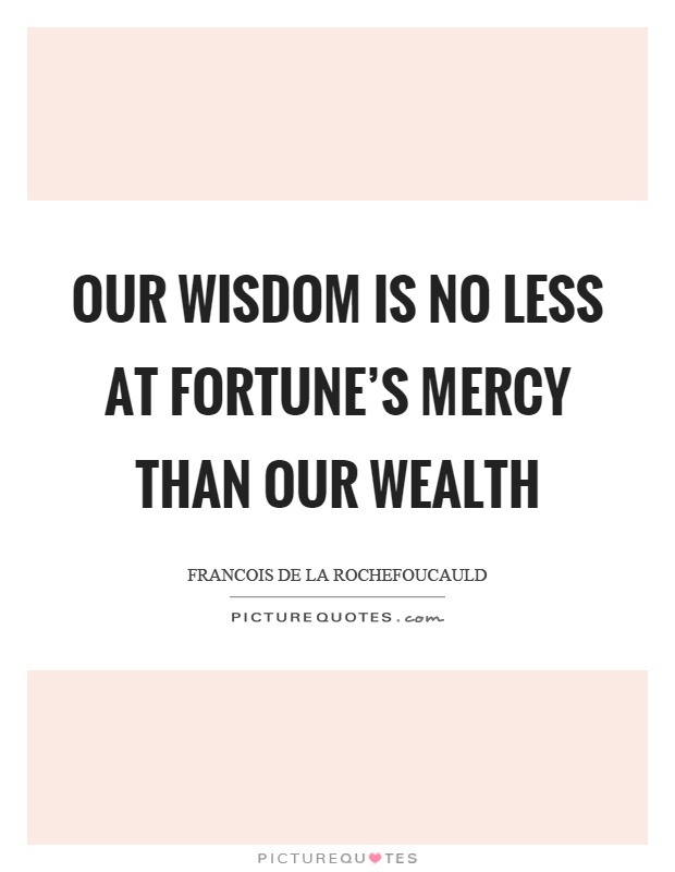 Our wisdom is no less at fortune's mercy than our wealth Picture Quote #1