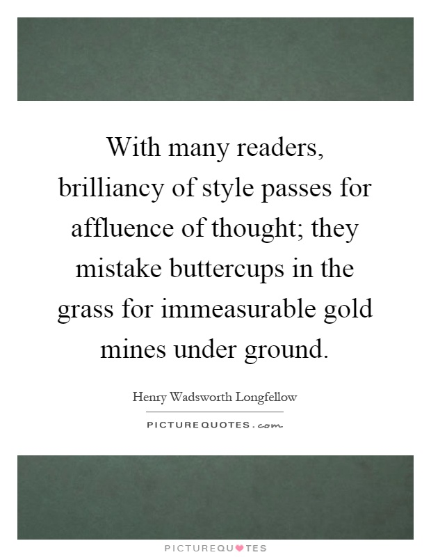 With many readers, brilliancy of style passes for affluence of thought; they mistake buttercups in the grass for immeasurable gold mines under ground Picture Quote #1