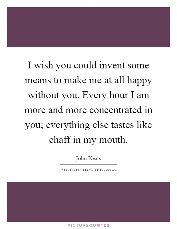 I wish you could invent some means to make me at all happy without you. Every hour I am more and more concentrated in you; everything else tastes like chaff in my mouth Picture Quote #1