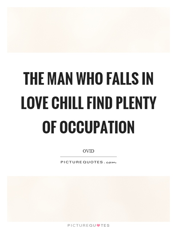 The man who falls in love chill find plenty of occupation Picture Quote #1