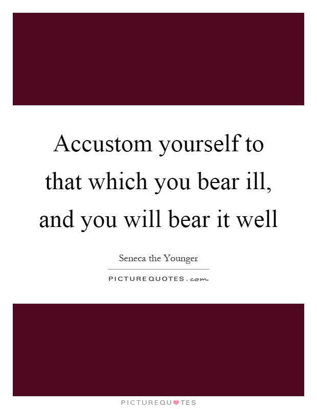 Accustom yourself to that which you bear ill, and you will bear it well Picture Quote #1