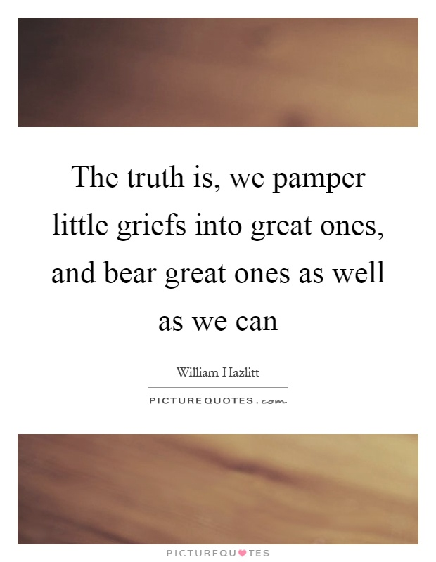 The truth is, we pamper little griefs into great ones, and bear great ones as well as we can Picture Quote #1