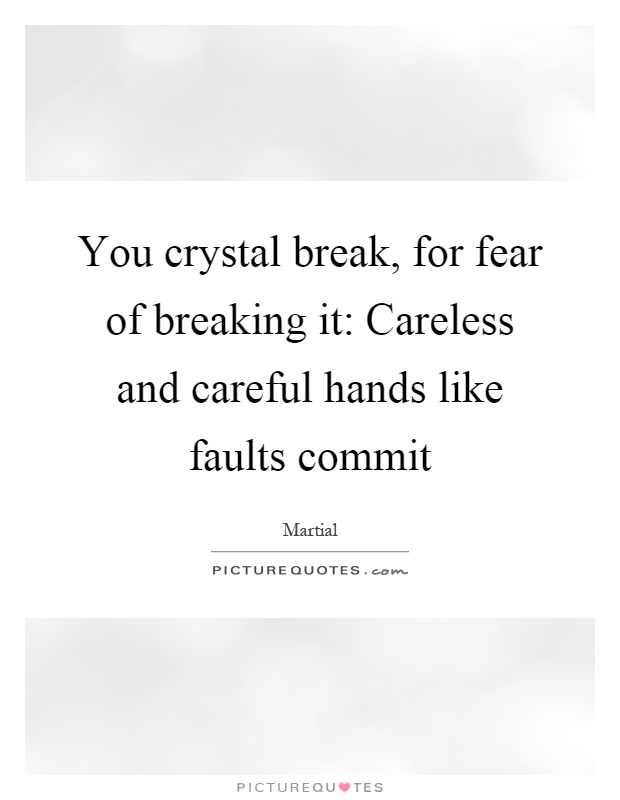You crystal break, for fear of breaking it: Careless and careful hands like faults commit Picture Quote #1