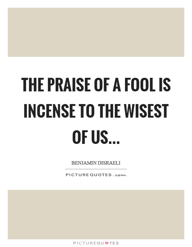 The praise of a fool is incense to the wisest of us Picture Quote #1