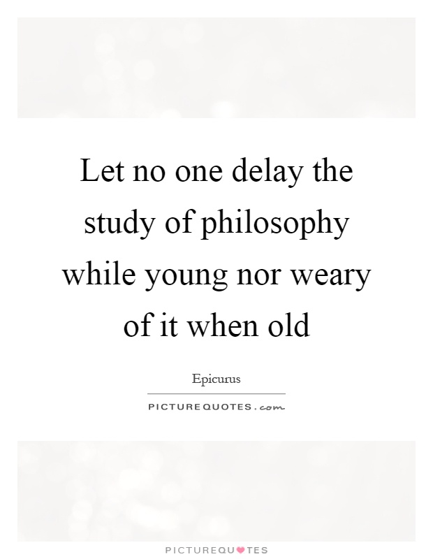 Let no one delay the study of philosophy while young nor weary of it when old Picture Quote #1