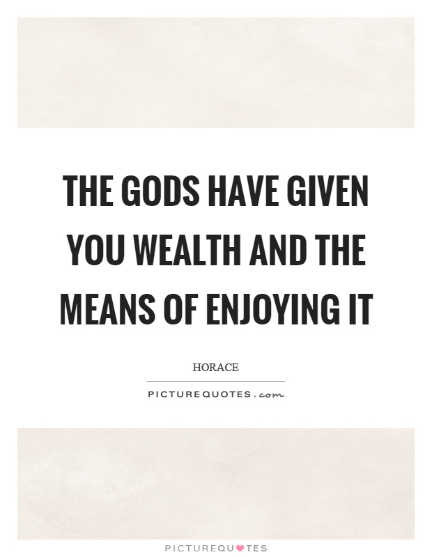 The gods have given you wealth and the means of enjoying it Picture Quote #1