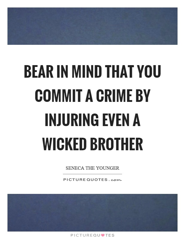 Bear in mind that you commit a crime by injuring even a wicked brother Picture Quote #1