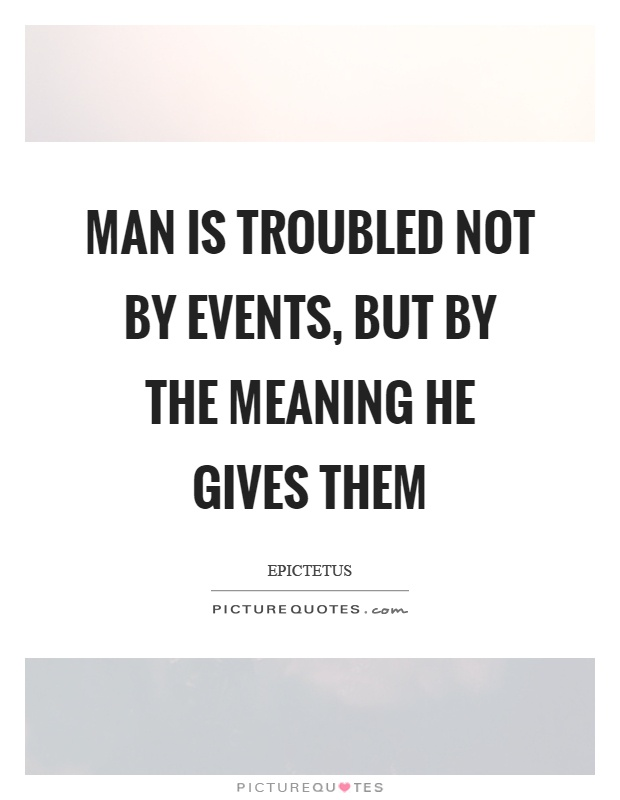 Man is troubled not by events, but by the meaning he gives them Picture Quote #1