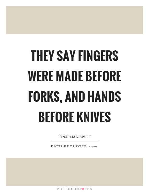 They say fingers were made before forks, and hands before knives Picture Quote #1