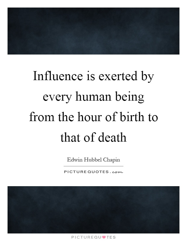 Influence is exerted by every human being from the hour of birth to that of death Picture Quote #1