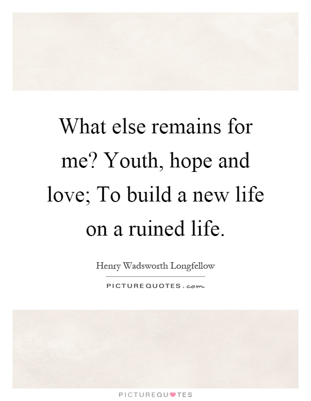 What else remains for me? Youth, hope and love; To build a new life on a ruined life Picture Quote #1