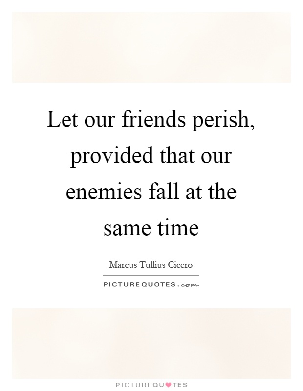 Let our friends perish, provided that our enemies fall at the same time Picture Quote #1