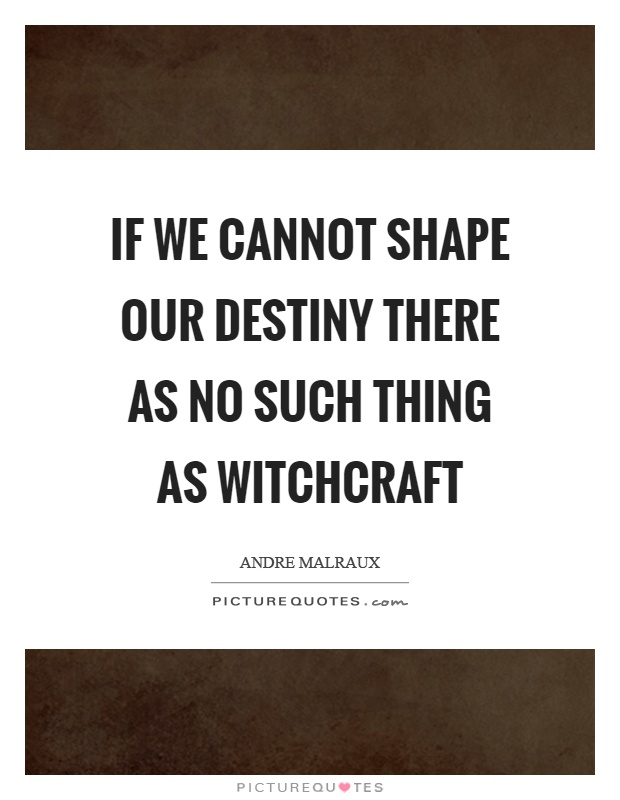 If we cannot shape our destiny there as no such thing as witchcraft Picture Quote #1