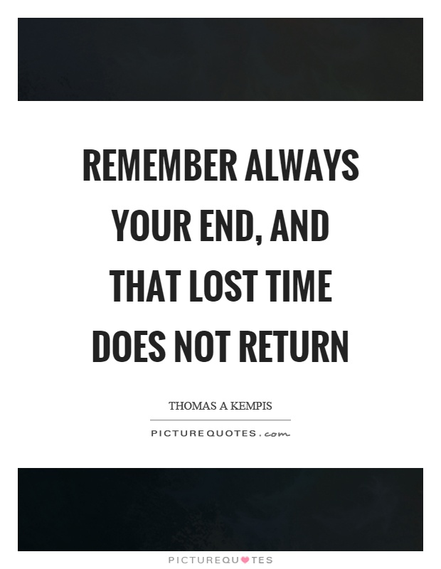 Remember always your end, and that lost time does not return Picture Quote #1