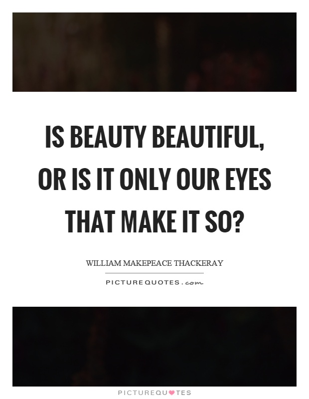 Is beauty beautiful, or is it only our eyes that make it so? Picture Quote #1