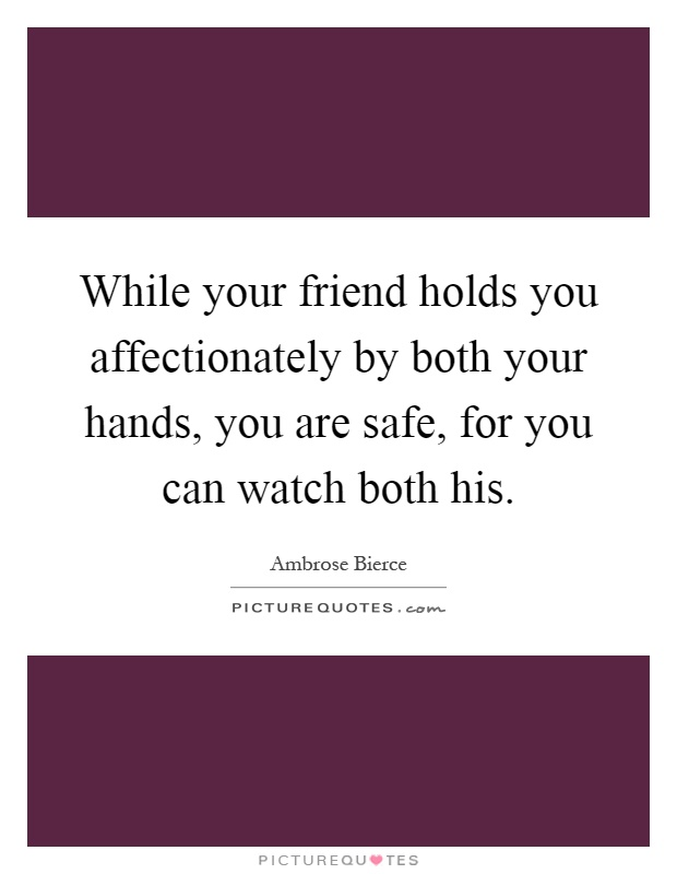 While your friend holds you affectionately by both your hands, you are safe, for you can watch both his Picture Quote #1