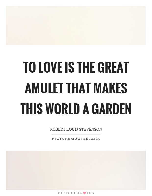 To love is the great amulet that makes this world a garden Picture Quote #1