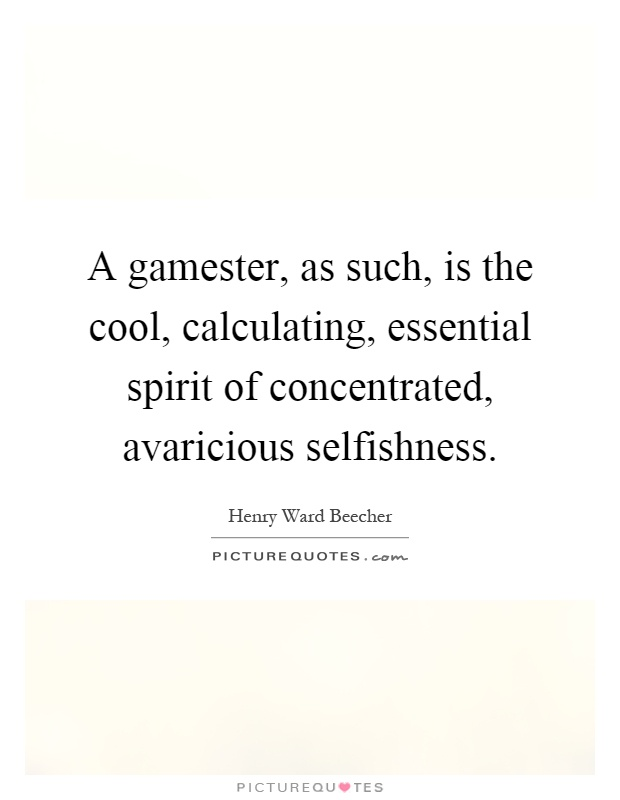 A gamester, as such, is the cool, calculating, essential spirit of concentrated, avaricious selfishness Picture Quote #1