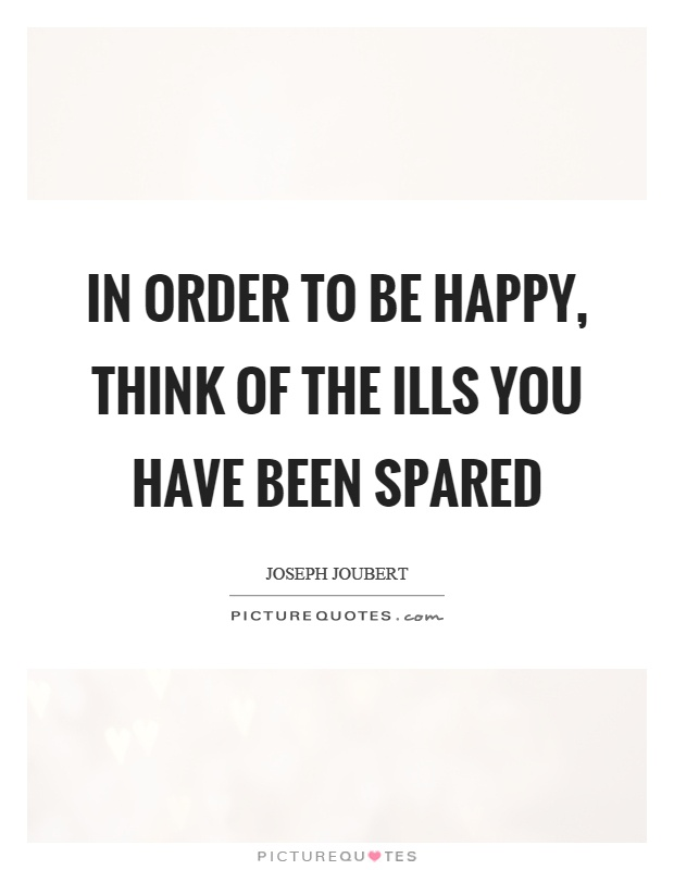 In order to be happy, think of the ills you have been spared Picture Quote #1